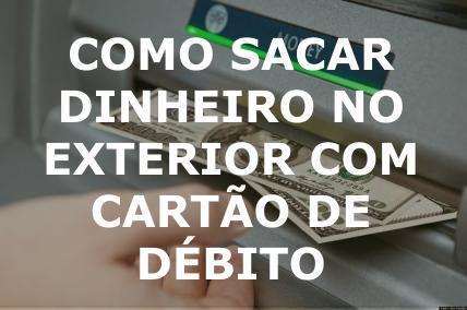 Como sacar dinheiro no exterior com cartão de débito